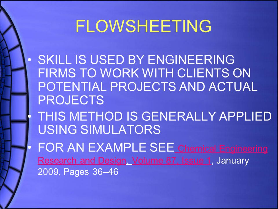 FLOWSHEETING SKILL IS USED BY ENGINEERING FIRMS TO WORK WITH CLIENTS ON POTENTIAL PROJECTS AND ACTUAL PROJECTS THIS METHOD IS GENERALLY APPLIED USING SIMULATORS FOR AN EXAMPLE SEE Chemical Engineering Research and Design, Volume 87, Issue 1, January 2009, Pages 36–46 Chemical Engineering Research and DesignVolume 87, Issue 1
