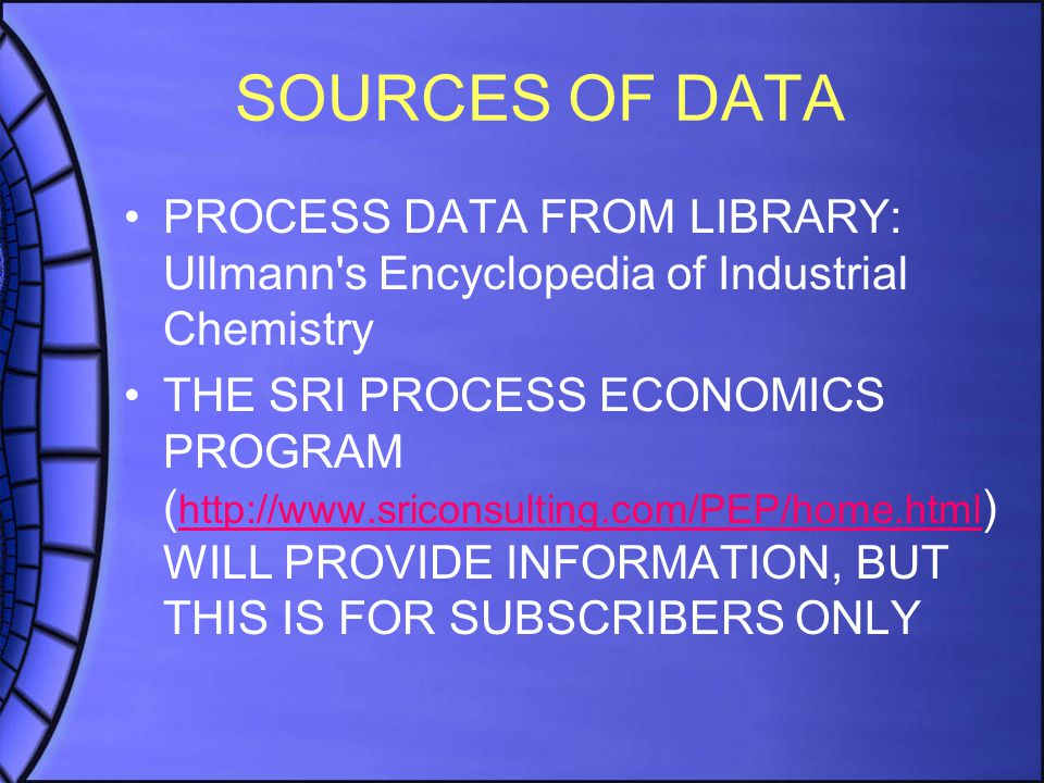 SOURCES OF DATA PROCESS DATA FROM LIBRARY: Ullmann s Encyclopedia of Industrial Chemistry THE SRI PROCESS ECONOMICS PROGRAM ( http://www.sriconsulting.com/PEP/home.html ) WILL PROVIDE INFORMATION, BUT THIS IS FOR SUBSCRIBERS ONLY http://www.sriconsulting.com/PEP/home.html