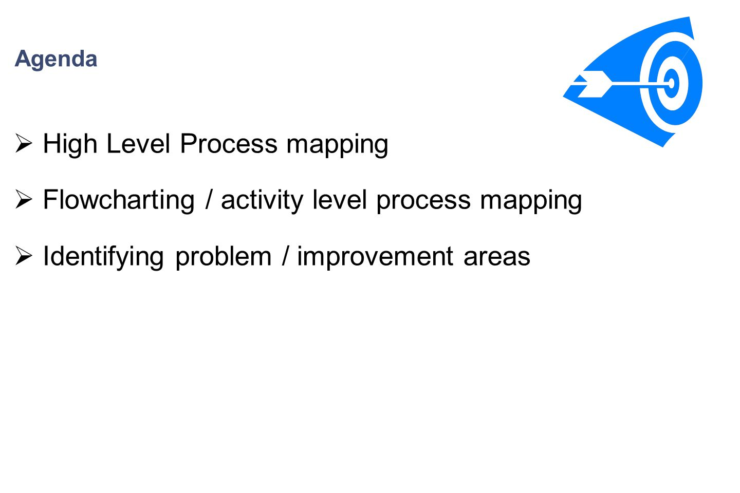 Agenda  High Level Process mapping  Flowcharting / activity level process mapping  Identifying problem / improvement areas
