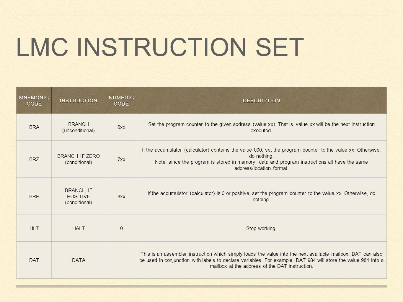 LMC INSTRUCTION SET MNEMONIC CODE INSTRUCTION NUMERIC CODE DESCRIPTION BRA BRANCH (unconditional) 6xx Set the program counter to the given address (va