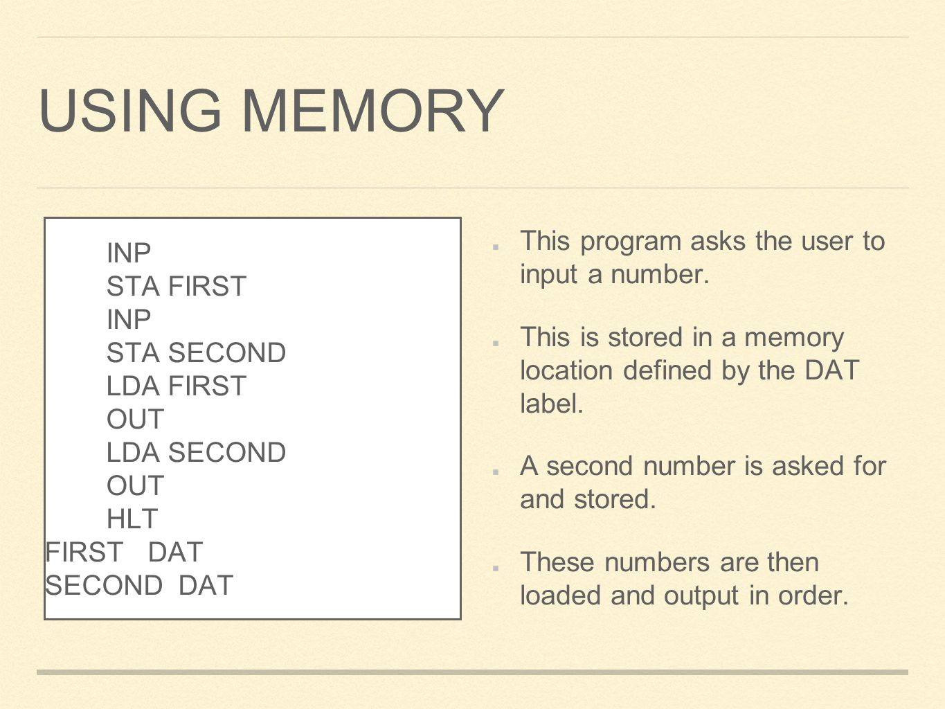 USING MEMORY This program asks the user to input a number. This is stored in a memory location defined by the DAT label. A second number is asked for