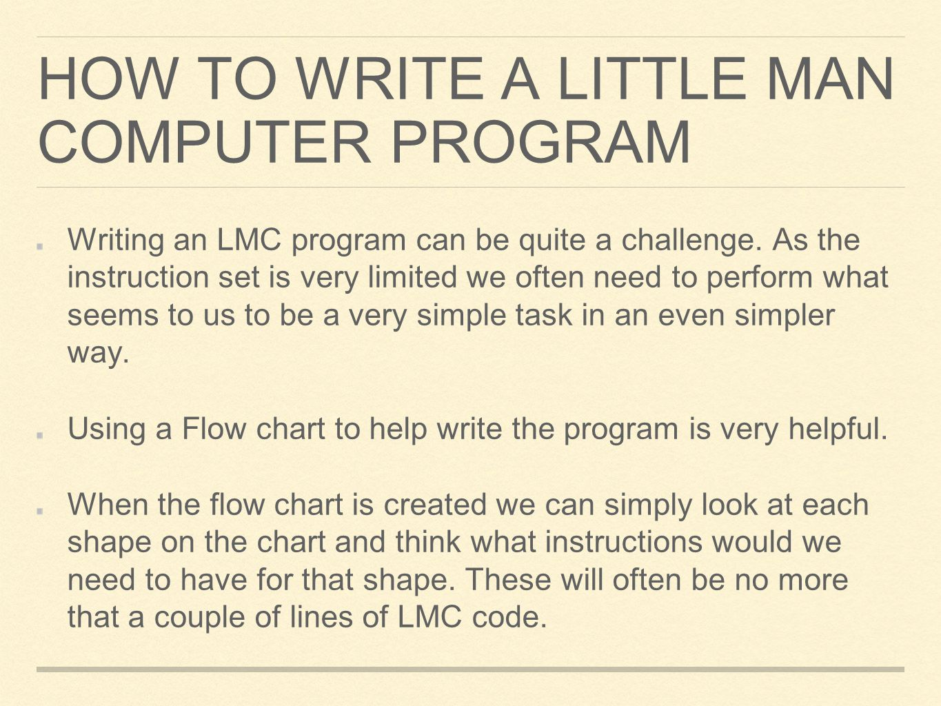 HOW TO WRITE A LITTLE MAN COMPUTER PROGRAM Writing an LMC program can be quite a challenge. As the instruction set is very limited we often need to pe