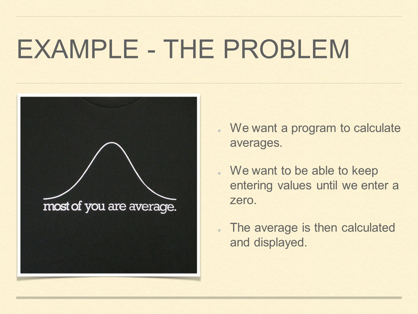 EXAMPLE - THE PROBLEM We want a program to calculate averages. We want to be able to keep entering values until we enter a zero. The average is then c