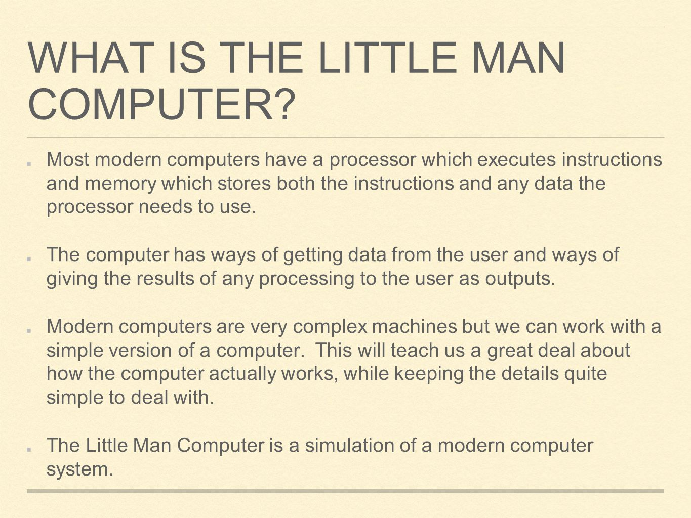 WHAT IS THE LITTLE MAN COMPUTER? Most modern computers have a processor which executes instructions and memory which stores both the instructions and