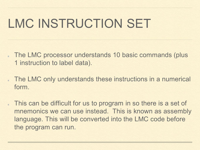 LMC INSTRUCTION SET The LMC processor understands 10 basic commands (plus 1 instruction to label data). The LMC only understands these instructions in