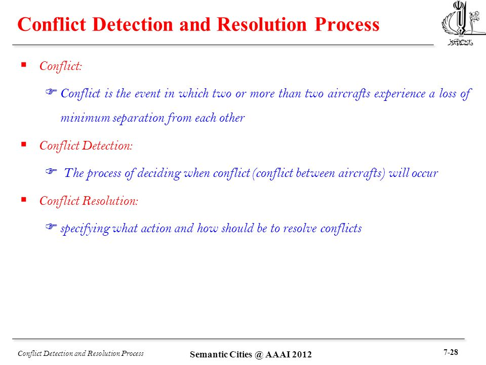 Conflict Detection and Resolution Process  Conflict: F Conflict is the event in which two or more than two aircrafts experience a loss of minimum separation from each other  Conflict Detection: F The process of deciding when conflict (conflict between aircrafts) will occur  Conflict Resolution: F specifying what action and how should be to resolve conflicts Conflict Detection and Resolution Process 7-28 Semantic Cities @ AAAI 2012