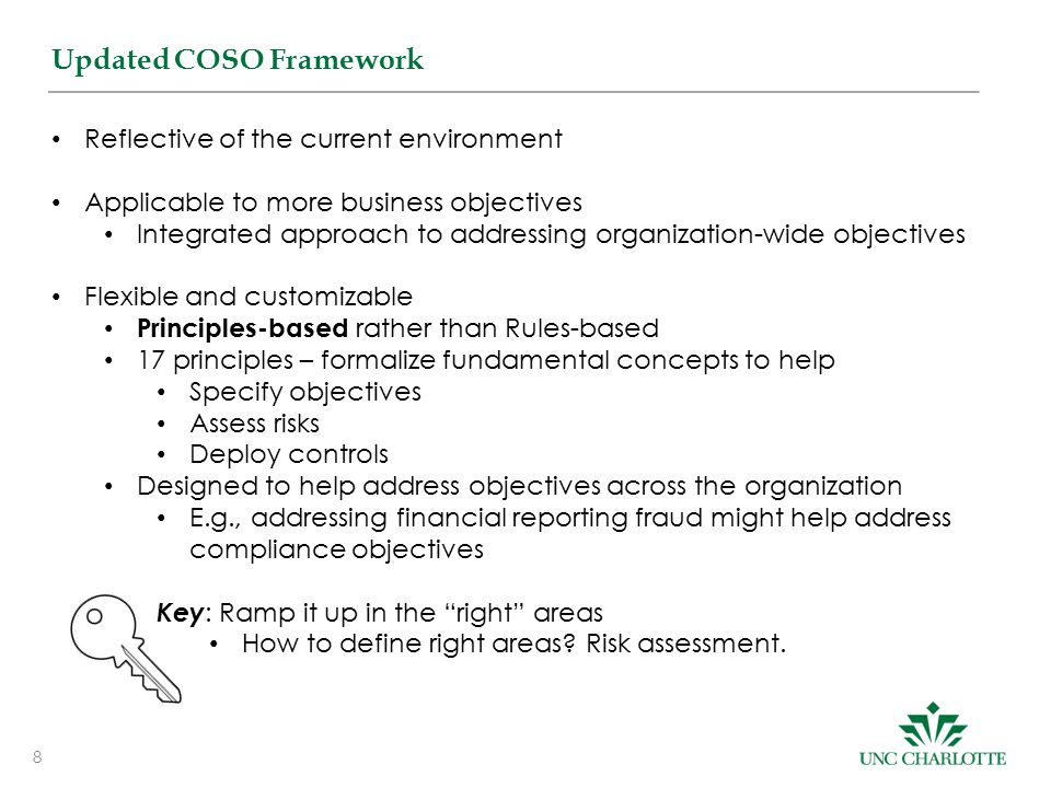 8 Updated COSO Framework Reflective of the current environment Applicable to more business objectives Integrated approach to addressing organization-wide objectives Flexible and customizable Principles-based rather than Rules-based 17 principles – formalize fundamental concepts to help Specify objectives Assess risks Deploy controls Designed to help address objectives across the organization E.g., addressing financial reporting fraud might help address compliance objectives Key : Ramp it up in the right areas How to define right areas.