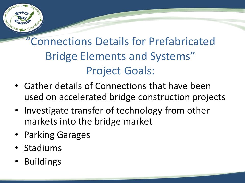 Connections Details for Prefabricated Bridge Elements and Systems Project Goals: Gather details of Connections that have been used on accelerated bridge construction projects Investigate transfer of technology from other markets into the bridge market Parking Garages Stadiums Buildings