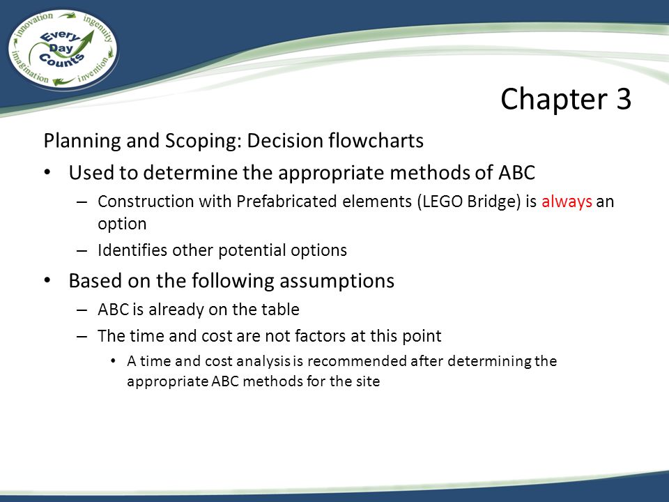 Chapter 3 Planning and Scoping: Decision flowcharts Used to determine the appropriate methods of ABC – Construction with Prefabricated elements (LEGO Bridge) is always an option – Identifies other potential options Based on the following assumptions – ABC is already on the table – The time and cost are not factors at this point A time and cost analysis is recommended after determining the appropriate ABC methods for the site