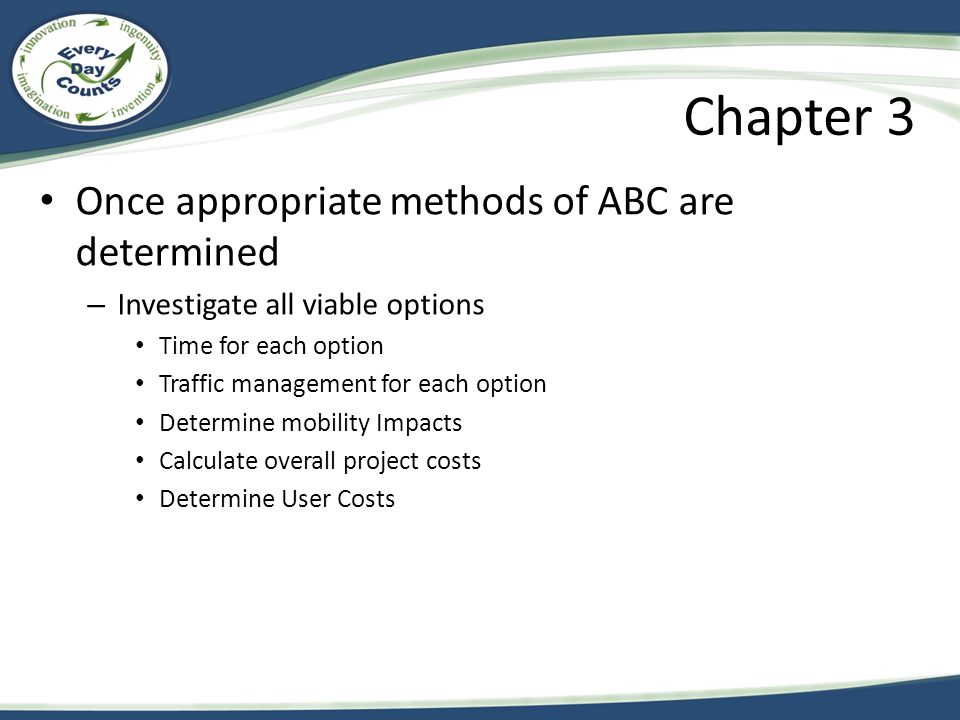 Chapter 3 Once appropriate methods of ABC are determined – Investigate all viable options Time for each option Traffic management for each option Determine mobility Impacts Calculate overall project costs Determine User Costs