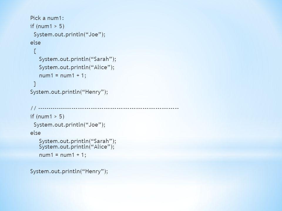 Pick a num1: if (num1 > 5) System.out.println( Joe ); System.out.println( Alice ); else { System.out.println( Sarah ); System.out.println( Alice ); num1 = num1 + 1; } System.out.println( Henry ); // ------------------------------------------------------------------ if (num1 > 5) System.out.println( Joe ); else System.out.println( Sarah ); System.out.println( Alice ); num1 = num1 + 1; System.out.println( Henry );