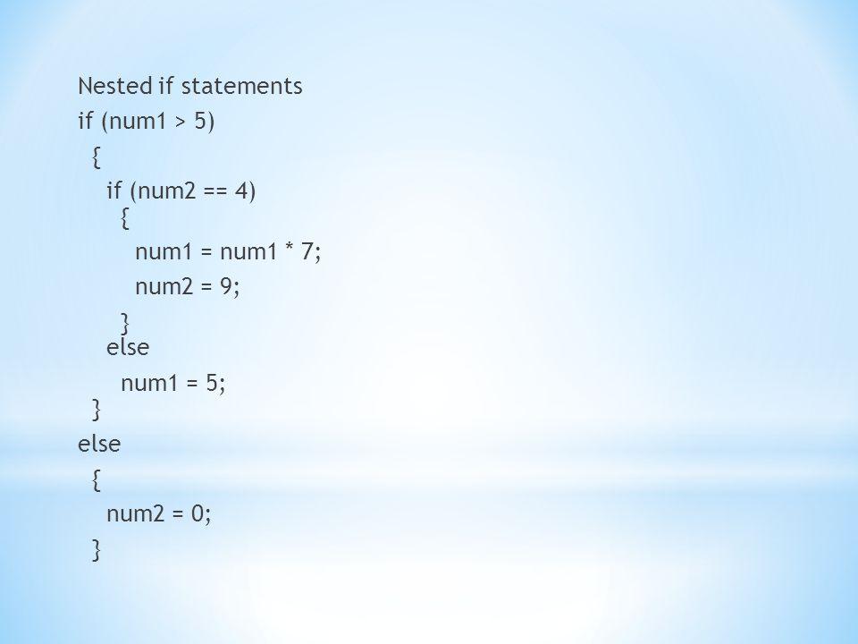 Nested if statements if (num1 > 5) { if (num2 == 4) { num1 = num1 * 7; num2 = 9; } else num1 = 5; } else { num2 = 0; }