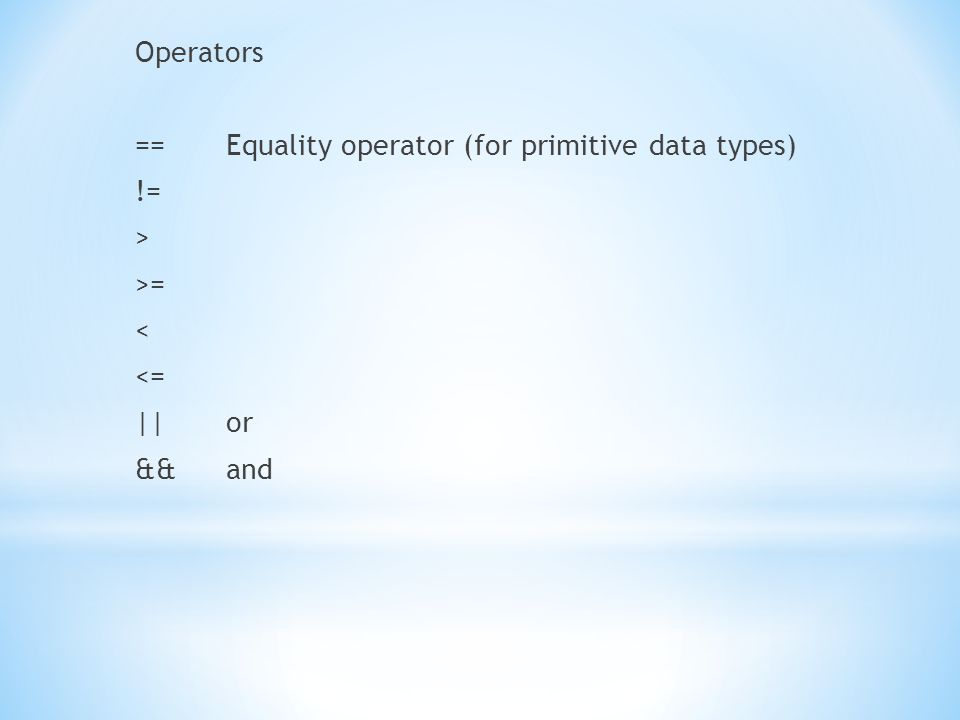 Operators ==Equality operator (for primitive data types) != > >= < <= ||or &&and
