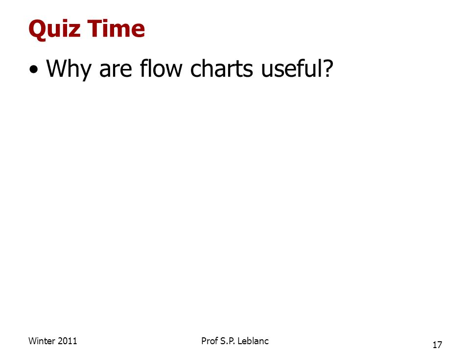 Quiz Time Why are flow charts useful Winter 2011 17 Prof S.P. Leblanc