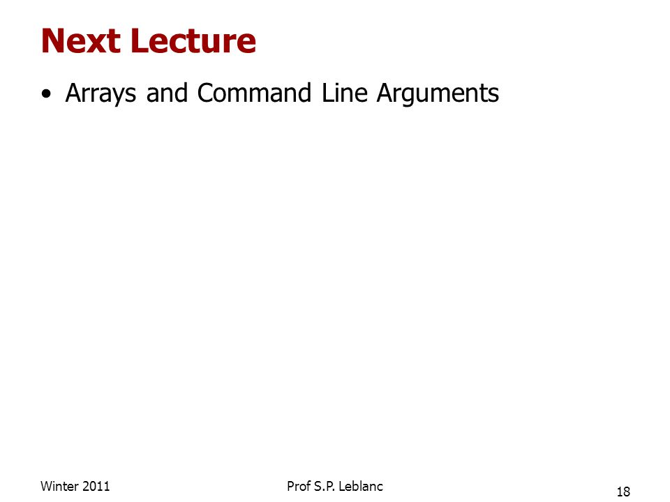 Next Lecture Arrays and Command Line Arguments 18 Winter 2011Prof S.P. Leblanc
