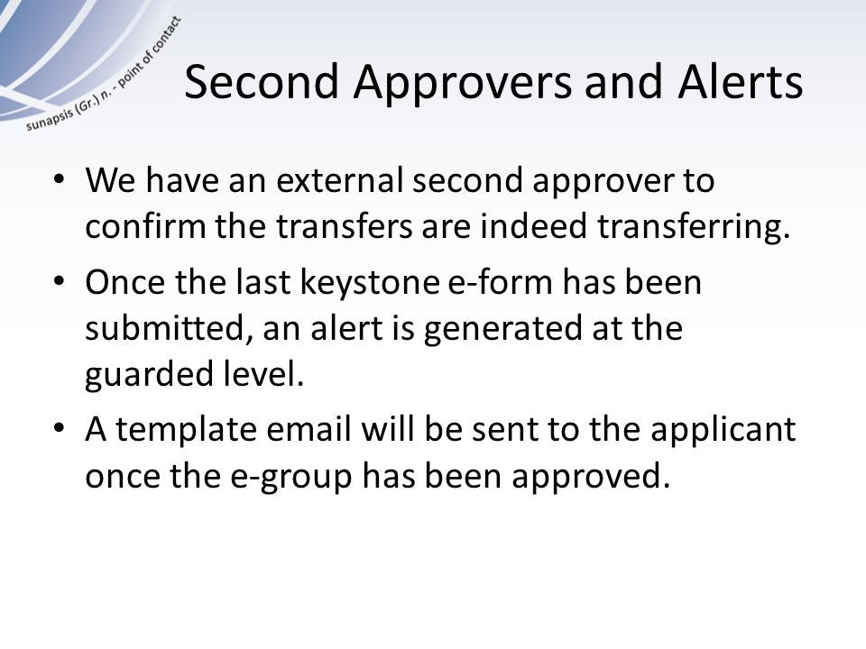 Second Approvers and Alerts We have an external second approver to confirm the transfers are indeed transferring. Once the last keystone e-form has be