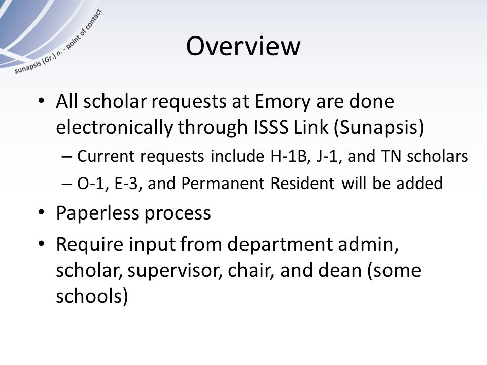 Overview All scholar requests at Emory are done electronically through ISSS Link (Sunapsis) – Current requests include H-1B, J-1, and TN scholars – O-