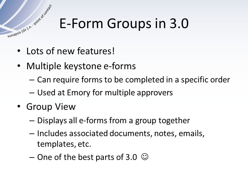 E-Form Groups in 3.0 Lots of new features! Multiple keystone e-forms – Can require forms to be completed in a specific order – Used at Emory for multi