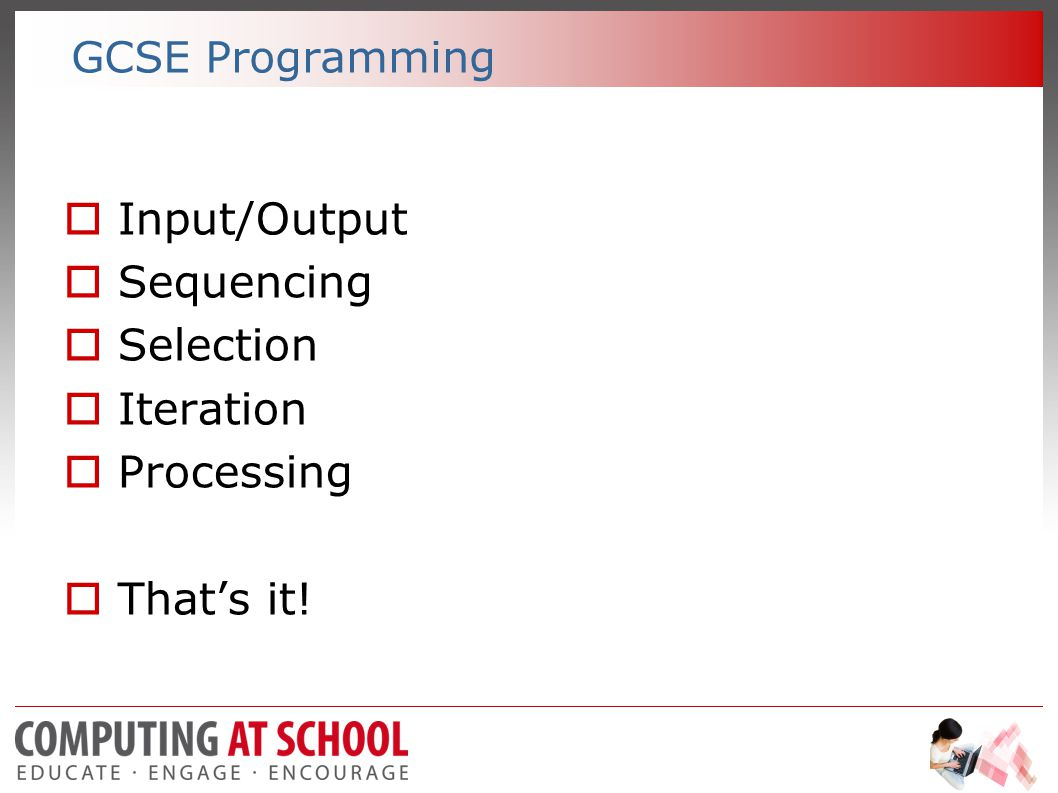 GCSE Programming  Input/Output  Sequencing  Selection  Iteration  Processing  That's it!