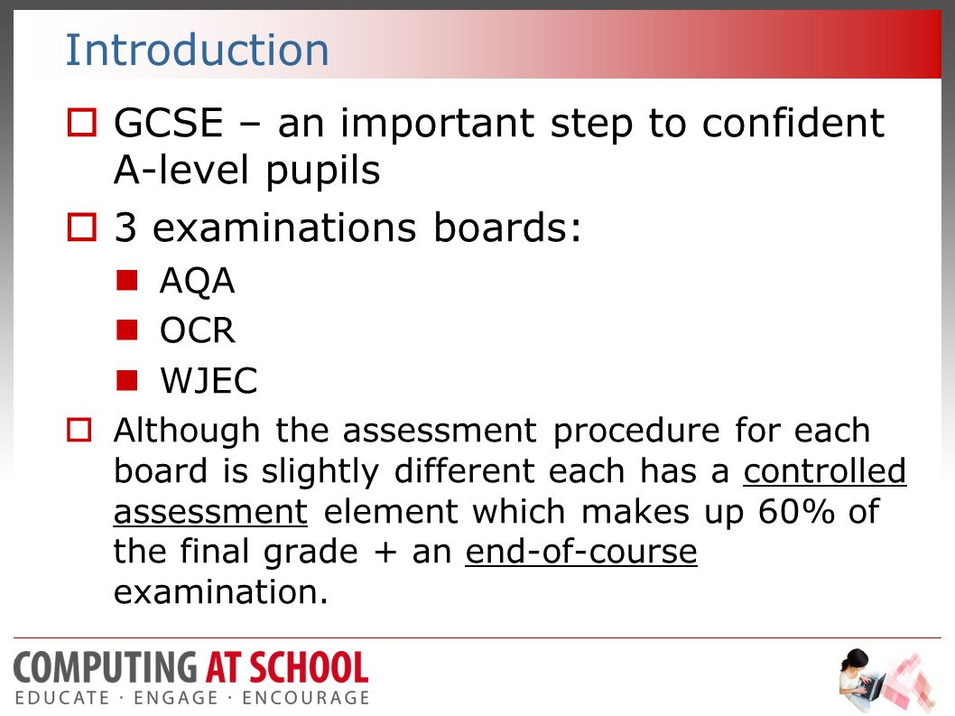 Introduction  GCSE – an important step to confident A-level pupils  3 examinations boards: AQA OCR WJEC  Although the assessment procedure for each board is slightly different each has a controlled assessment element which makes up 60% of the final grade + an end-of-course examination.