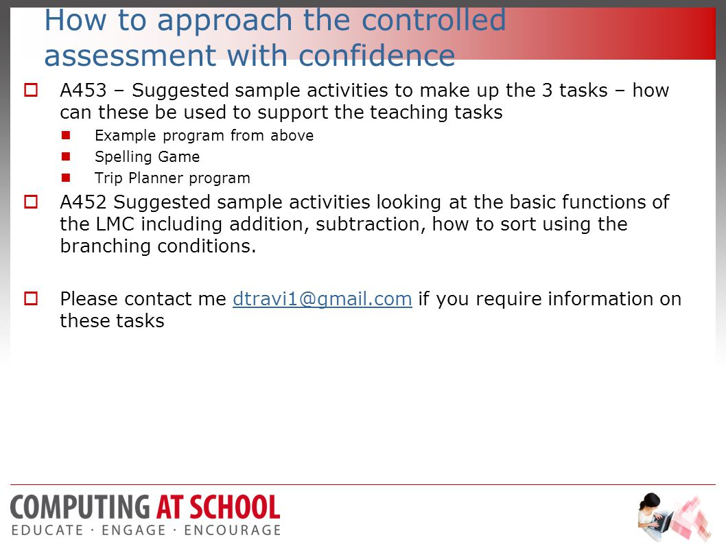 How to approach the controlled assessment with confidence  A453 – Suggested sample activities to make up the 3 tasks – how can these be used to support the teaching tasks Example program from above Spelling Game Trip Planner program  A452 Suggested sample activities looking at the basic functions of the LMC including addition, subtraction, how to sort using the branching conditions.
