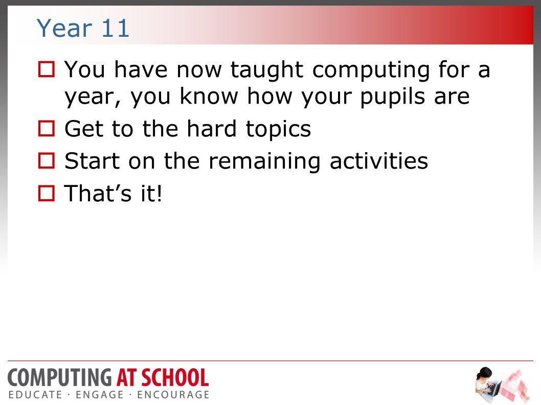 Year 11  You have now taught computing for a year, you know how your pupils are  Get to the hard topics  Start on the remaining activities  That's it!