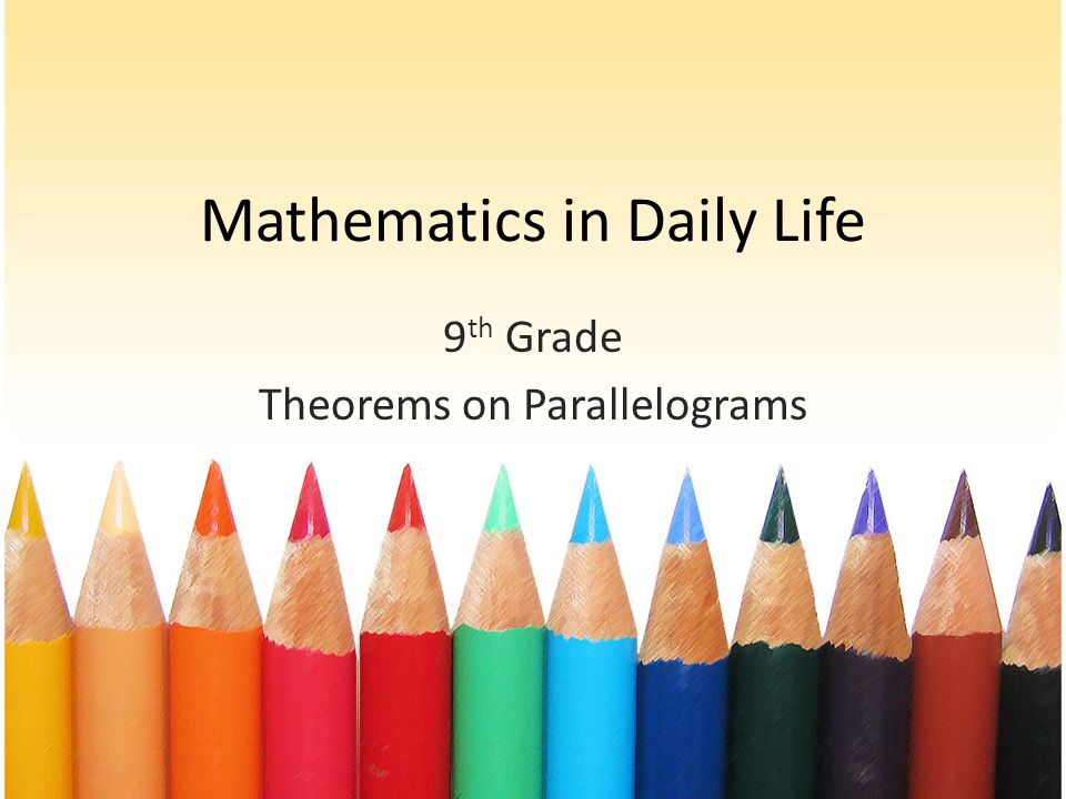 Mathematics in Daily Life 9 th Grade Theorems on Parallelograms