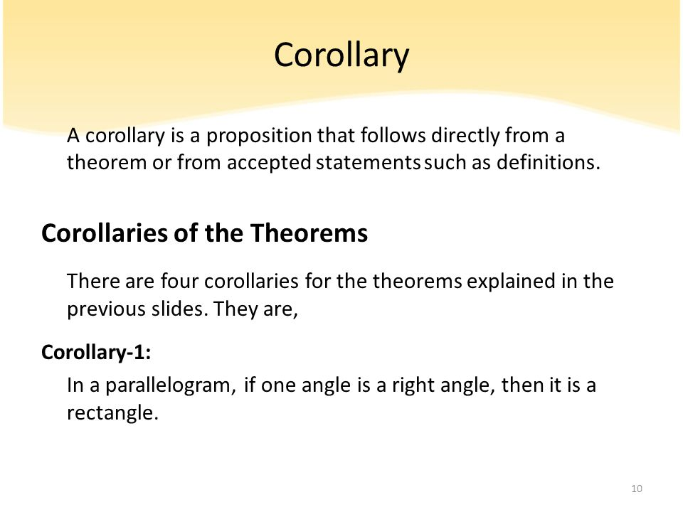 Corollary A corollary is a proposition that follows directly from a theorem or from accepted statements such as definitions. Corollaries of the Theore