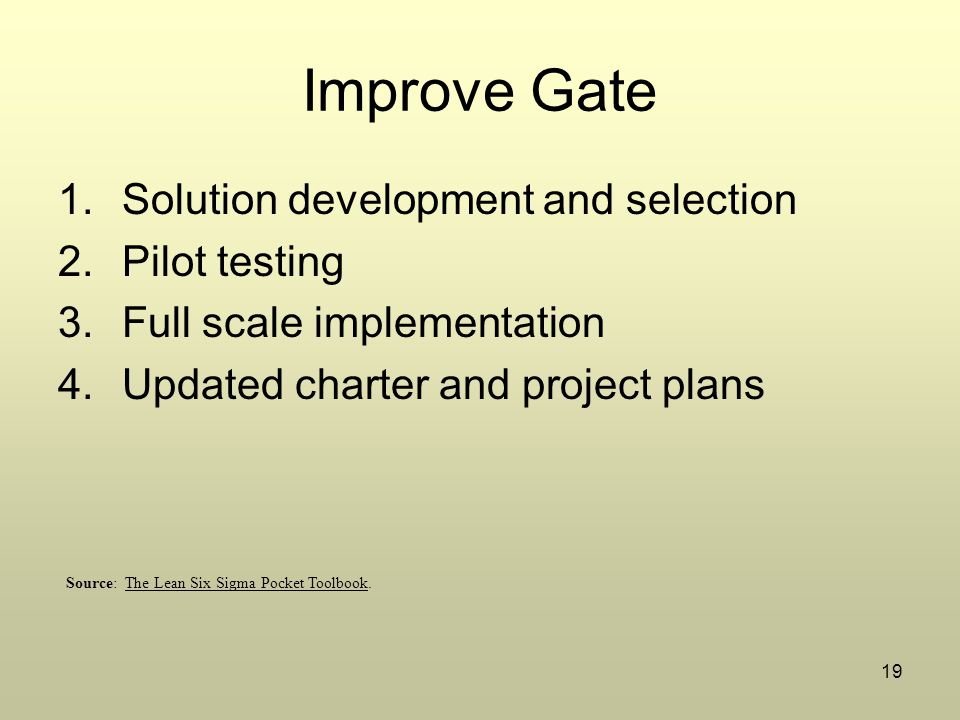 19 Improve Gate 1.Solution development and selection 2.Pilot testing 3.Full scale implementation 4.Updated charter and project plans Source: The Lean Six Sigma Pocket Toolbook.