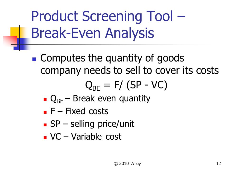 © 2010 Wiley12 Product Screening Tool – Break-Even Analysis Computes the quantity of goods company needs to sell to cover its costs Q BE = F/ (SP - VC) Q BE – Break even quantity F – Fixed costs SP – selling price/unit VC – Variable cost