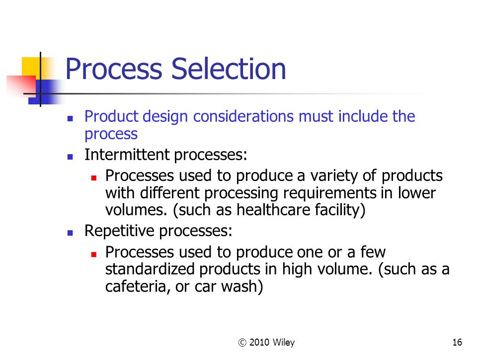 © 2010 Wiley16 Process Selection Product design considerations must include the process Intermittent processes: Processes used to produce a variety of products with different processing requirements in lower volumes.