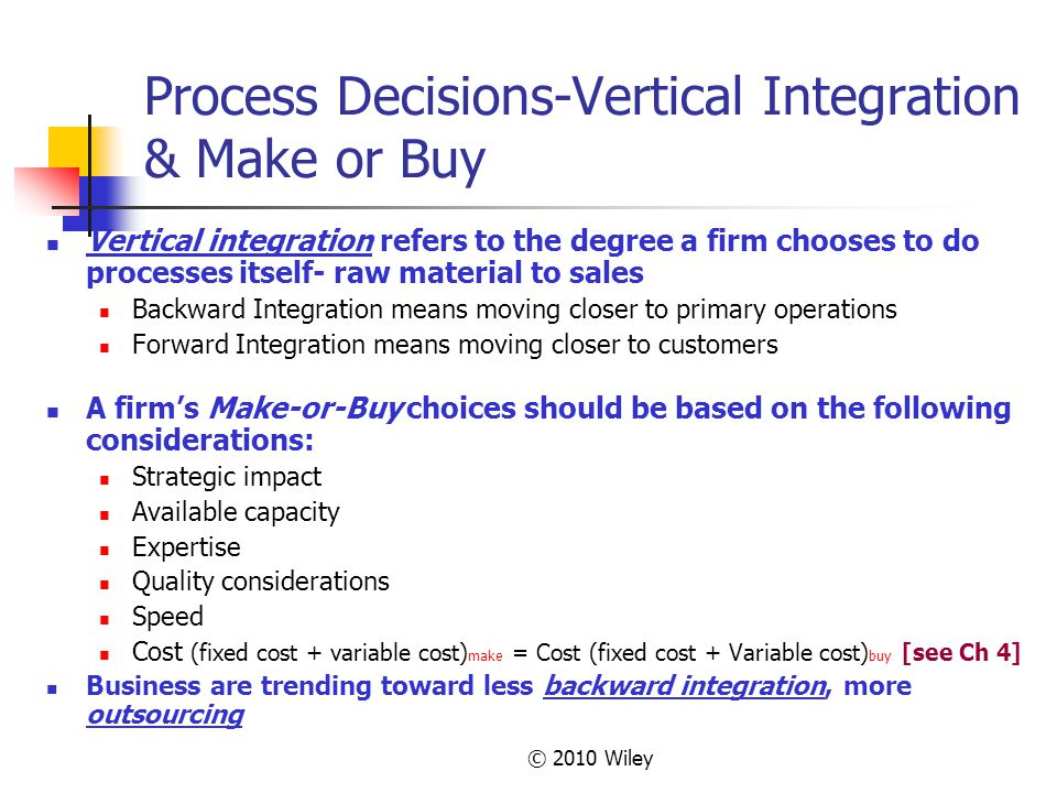 © 2010 Wiley Process Decisions-Vertical Integration & Make or Buy Vertical integration refers to the degree a firm chooses to do processes itself- raw material to sales Backward Integration means moving closer to primary operations Forward Integration means moving closer to customers A firm's Make-or-Buy choices should be based on the following considerations: Strategic impact Available capacity Expertise Quality considerations Speed Cost (fixed cost + variable cost) make = Cost (fixed cost + Variable cost) buy [see Ch 4] Business are trending toward less backward integration, more outsourcing
