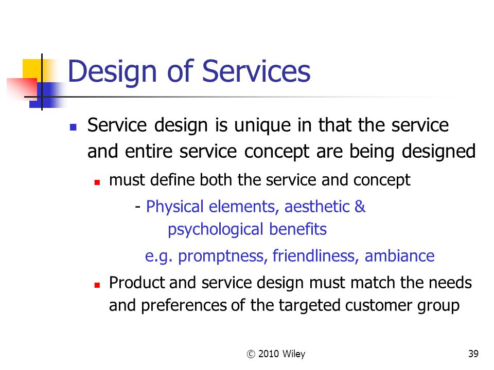 © 2010 Wiley39 Design of Services Service design is unique in that the service and entire service concept are being designed must define both the service and concept - Physical elements, aesthetic & psychological benefits e.g.