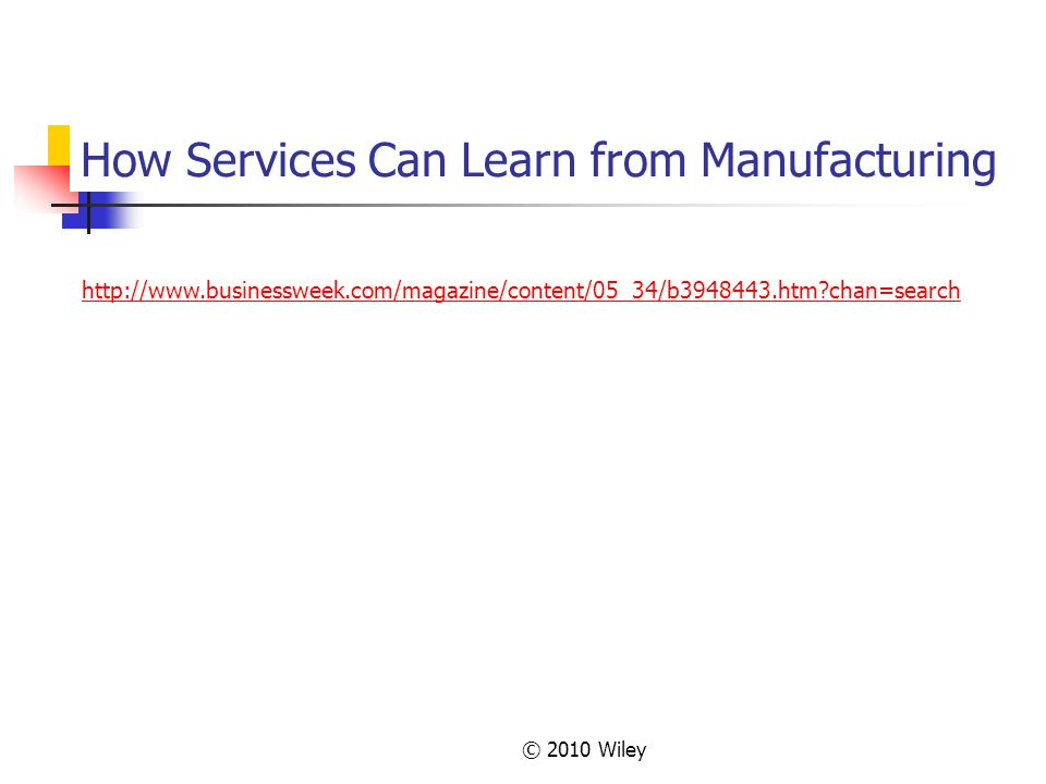 © 2010 Wiley How Services Can Learn from Manufacturing http://www.businessweek.com/magazine/content/05_34/b3948443.htm?chan=search