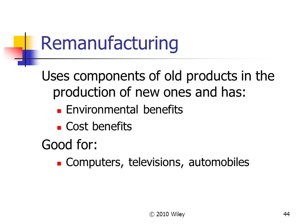 © 2010 Wiley44 Remanufacturing Uses components of old products in the production of new ones and has: Environmental benefits Cost benefits Good for: Computers, televisions, automobiles