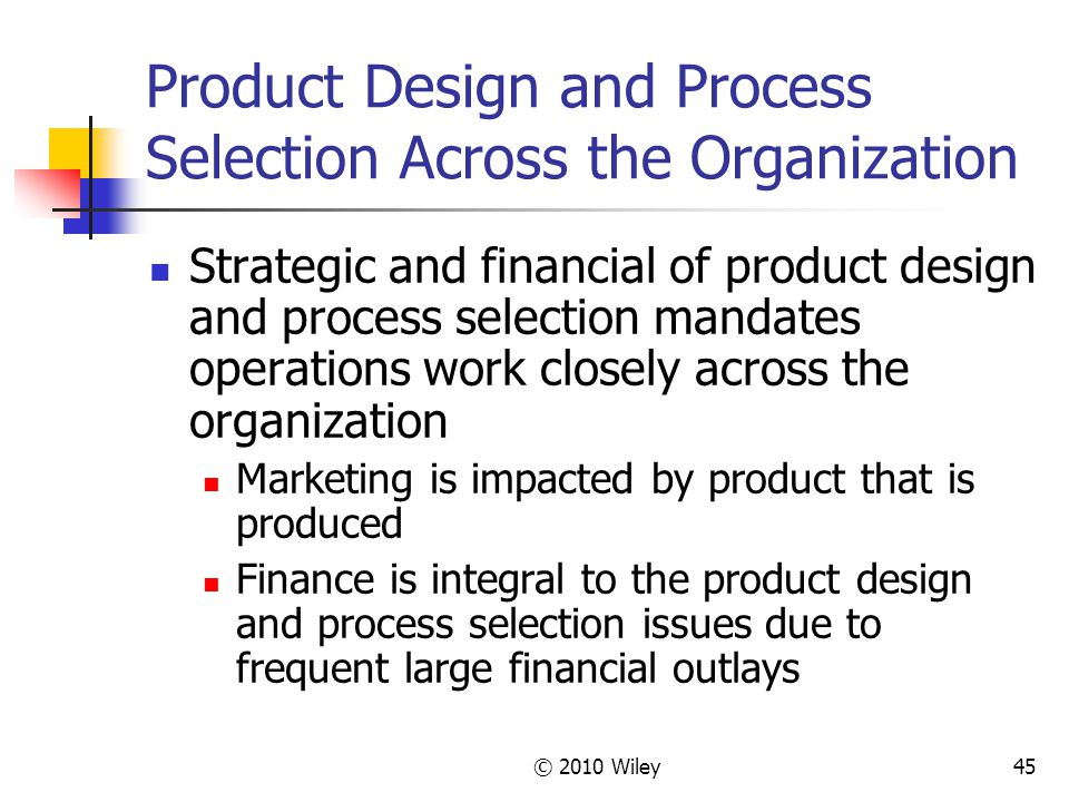 © 2010 Wiley45 Product Design and Process Selection Across the Organization Strategic and financial of product design and process selection mandates operations work closely across the organization Marketing is impacted by product that is produced Finance is integral to the product design and process selection issues due to frequent large financial outlays