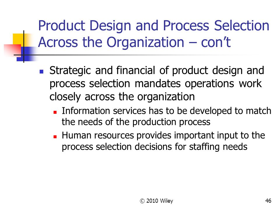 © 2010 Wiley46 Product Design and Process Selection Across the Organization – con't Strategic and financial of product design and process selection mandates operations work closely across the organization Information services has to be developed to match the needs of the production process Human resources provides important input to the process selection decisions for staffing needs