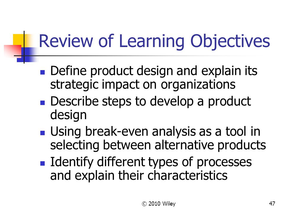 © 2010 Wiley47 Review of Learning Objectives Define product design and explain its strategic impact on organizations Describe steps to develop a product design Using break-even analysis as a tool in selecting between alternative products Identify different types of processes and explain their characteristics