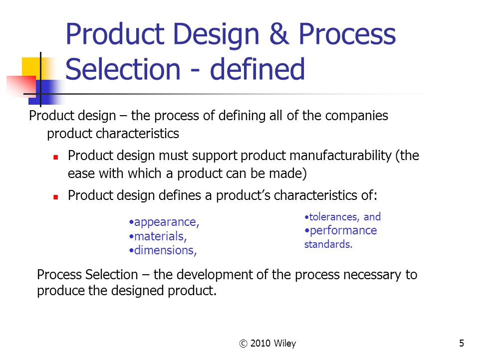 © 2010 Wiley5 Product Design & Process Selection - defined Product design – the process of defining all of the companies product characteristics Product design must support product manufacturability (the ease with which a product can be made) Product design defines a product's characteristics of: appearance, materials, dimensions, tolerances, and performance standards.