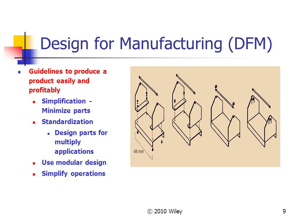 © 2010 Wiley9 Design for Manufacturing (DFM) Guidelines to produce a product easily and profitably Simplification - Minimize parts Standardization Design parts for multiply applications Use modular design Simplify operations