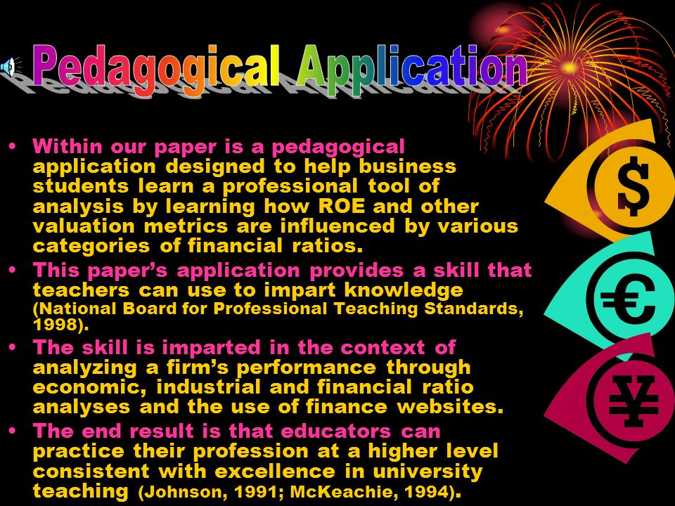 Within our paper is a pedagogical application designed to help business students learn a professional tool of analysis by learning how ROE and other valuation metrics are influenced by various categories of financial ratios.
