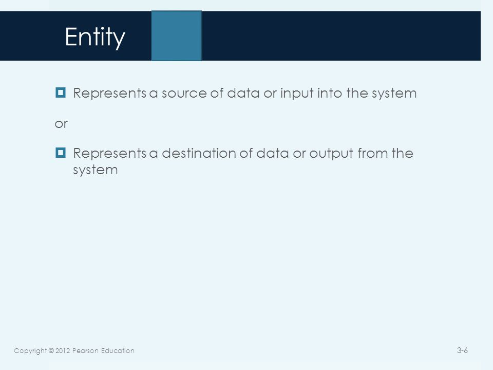 Entity  Represents a source of data or input into the system or  Represents a destination of data or output from the system Copyright © 2012 Pearson Education 3-6