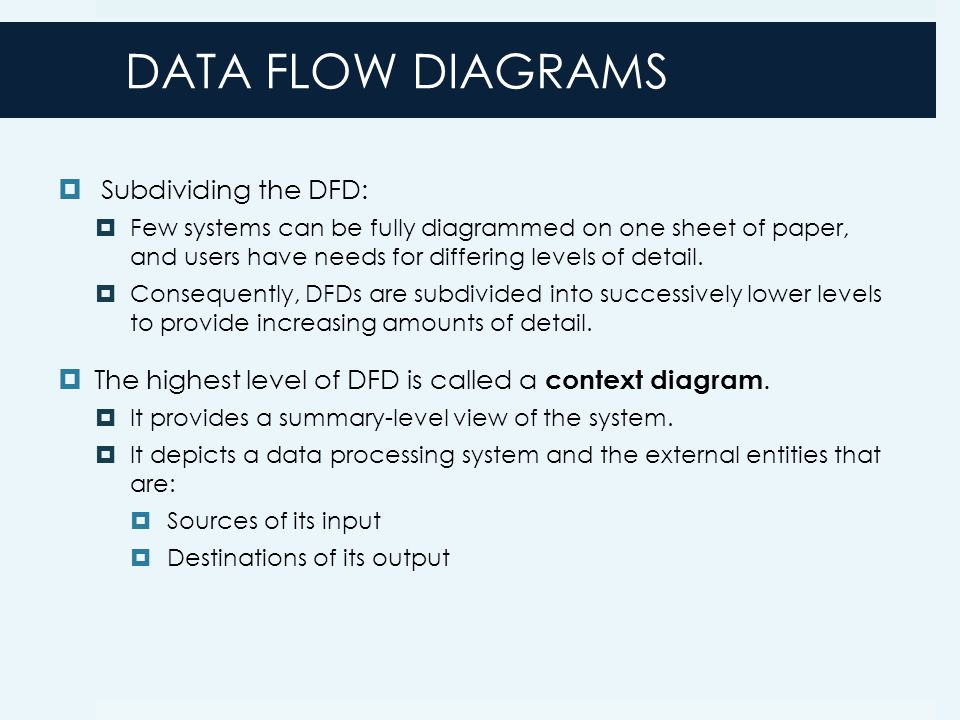 DATA FLOW DIAGRAMS  Subdividing the DFD:  Few systems can be fully diagrammed on one sheet of paper, and users have needs for differing levels of detail.