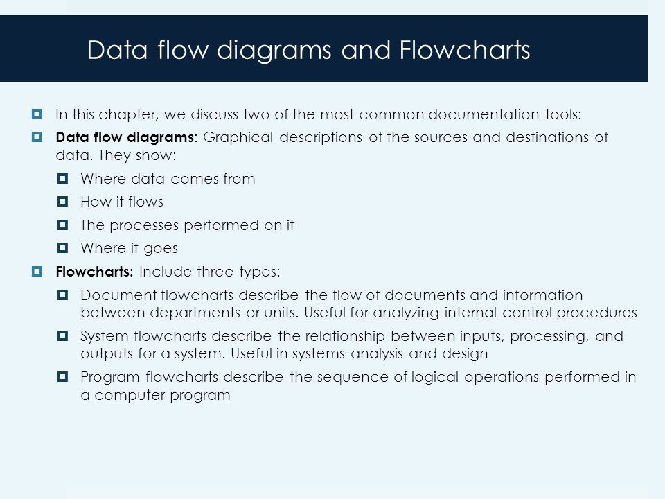 Data flow diagrams and Flowcharts  In this chapter, we discuss two of the most common documentation tools:  Data flow diagrams : Graphical descriptions of the sources and destinations of data.