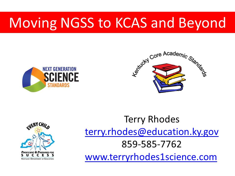 Moving NGSS to KCAS and Beyond Terry Rhodes terry.rhodes@education.ky.gov 859-585-7762 www.terryrhodes1science.com