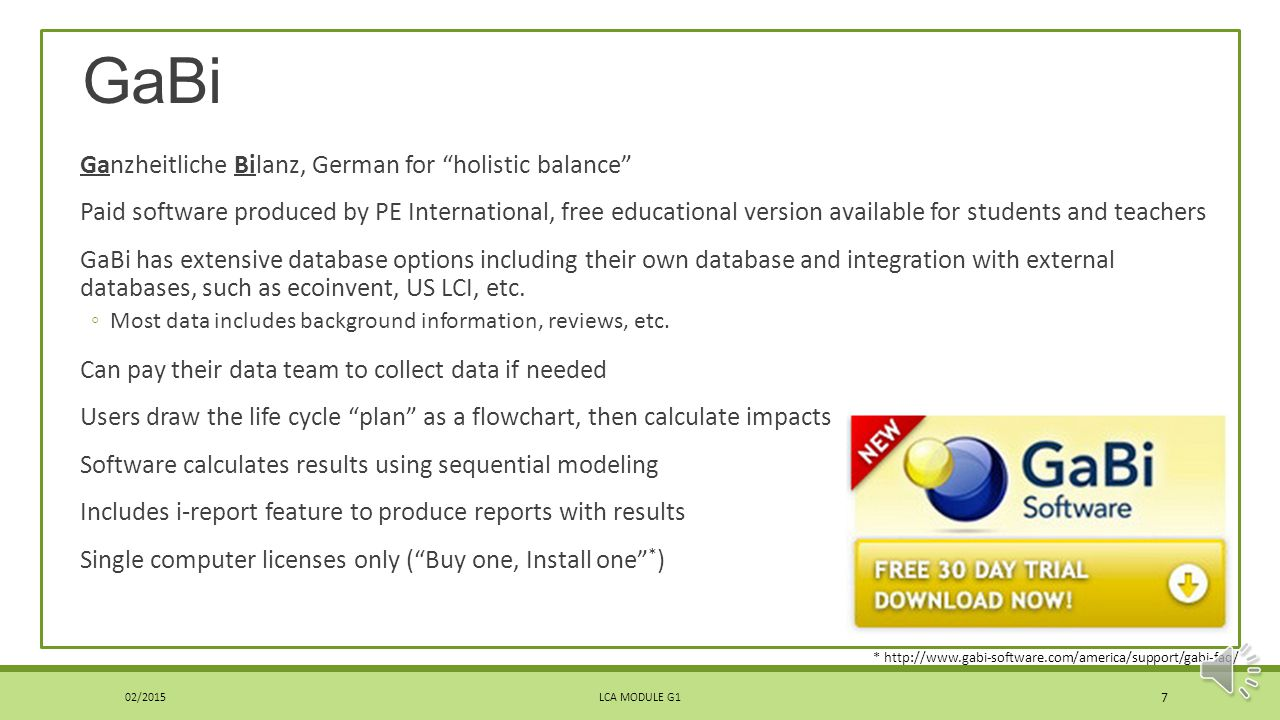 GaBi Ganzheitliche Bilanz, German for holistic balance Paid software produced by PE International, free educational version available for students and teachers GaBi has extensive database options including their own database and integration with external databases, such as ecoinvent, US LCI, etc.