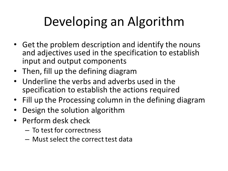 Developing an Algorithm Get the problem description and identify the nouns and adjectives used in the specification to establish input and output components Then, fill up the defining diagram Underline the verbs and adverbs used in the specification to establish the actions required Fill up the Processing column in the defining diagram Design the solution algorithm Perform desk check – To test for correctness – Must select the correct test data