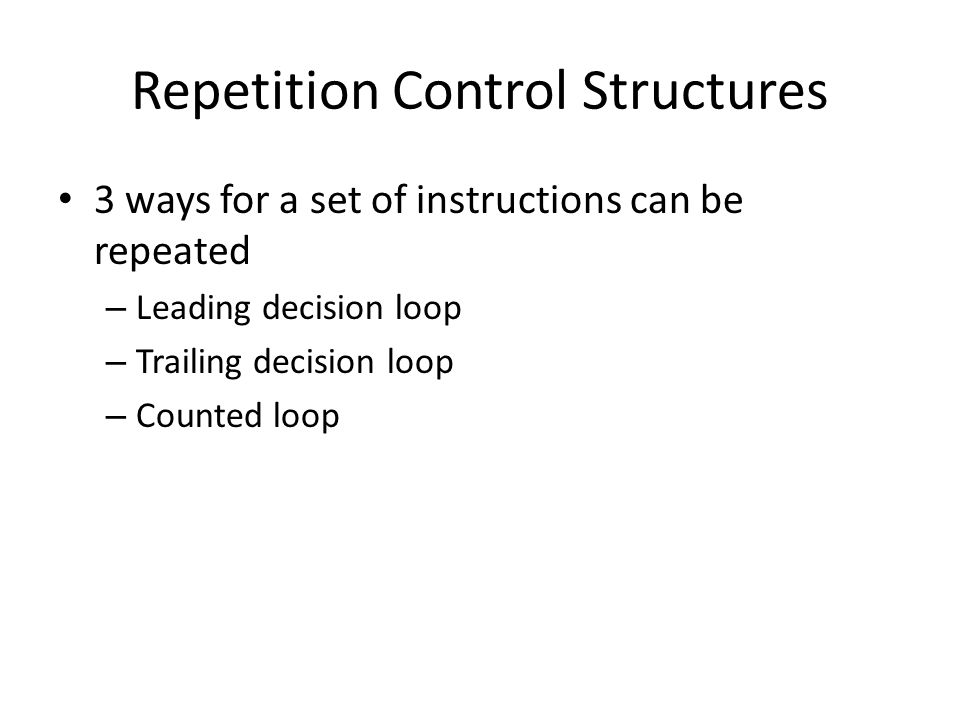 Repetition Control Structures 3 ways for a set of instructions can be repeated – Leading decision loop – Trailing decision loop – Counted loop