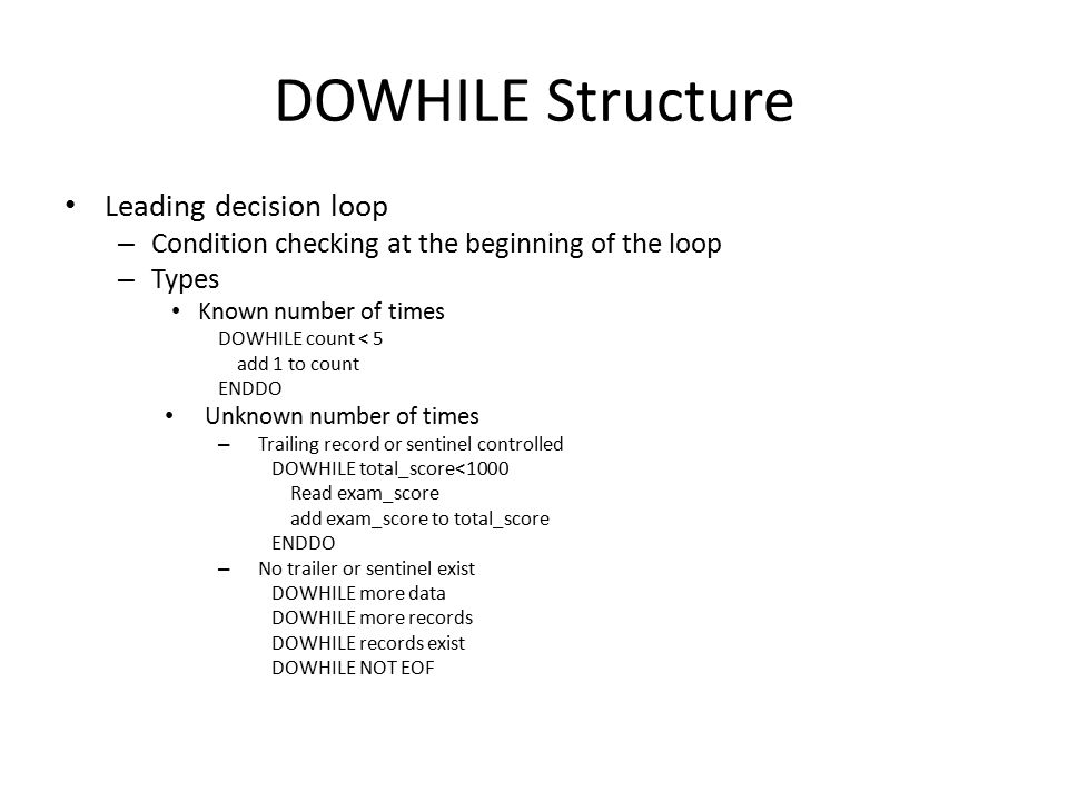 DOWHILE Structure Leading decision loop – Condition checking at the beginning of the loop – Types Known number of times DOWHILE count < 5 add 1 to count ENDDO Unknown number of times – Trailing record or sentinel controlled DOWHILE total_score<1000 Read exam_score add exam_score to total_score ENDDO – No trailer or sentinel exist DOWHILE more data DOWHILE more records DOWHILE records exist DOWHILE NOT EOF