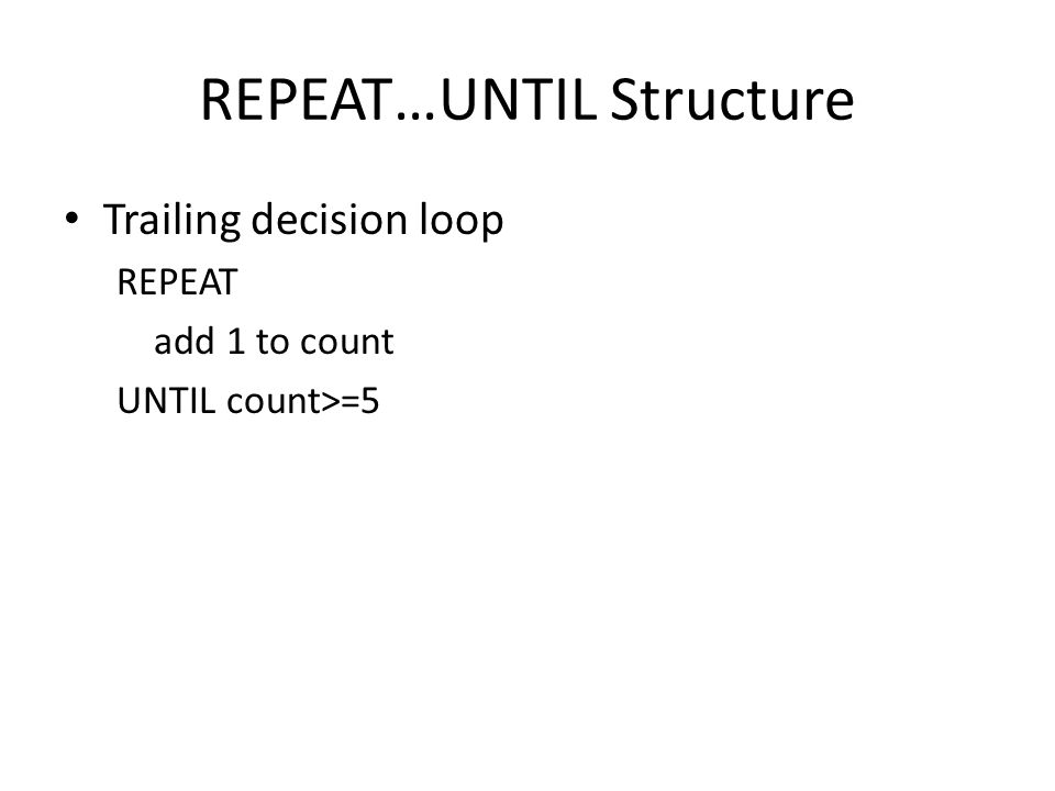 REPEAT…UNTIL Structure Trailing decision loop REPEAT add 1 to count UNTIL count>=5